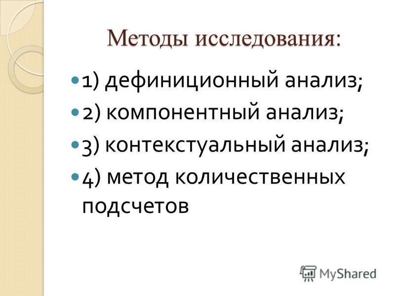 Методы исследования: 1) дефиниционный анализ ; 2) компонентный анализ ; 3) контекстуальный анализ ; 4) метод количественных подсчетов