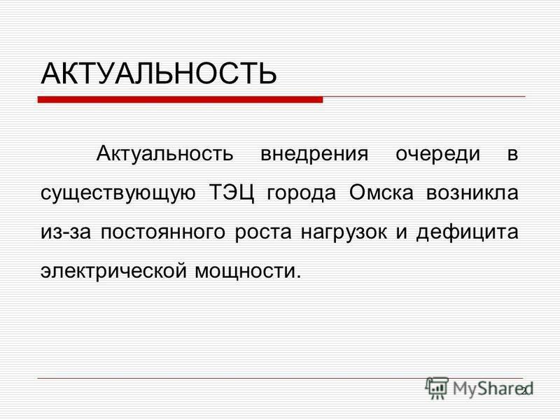АКТУАЛЬНОСТЬ Актуальность внедрения очереди в существующую ТЭЦ города Омска возникла из-за постоянного роста нагрузок и дефицита электрической мощности. 2
