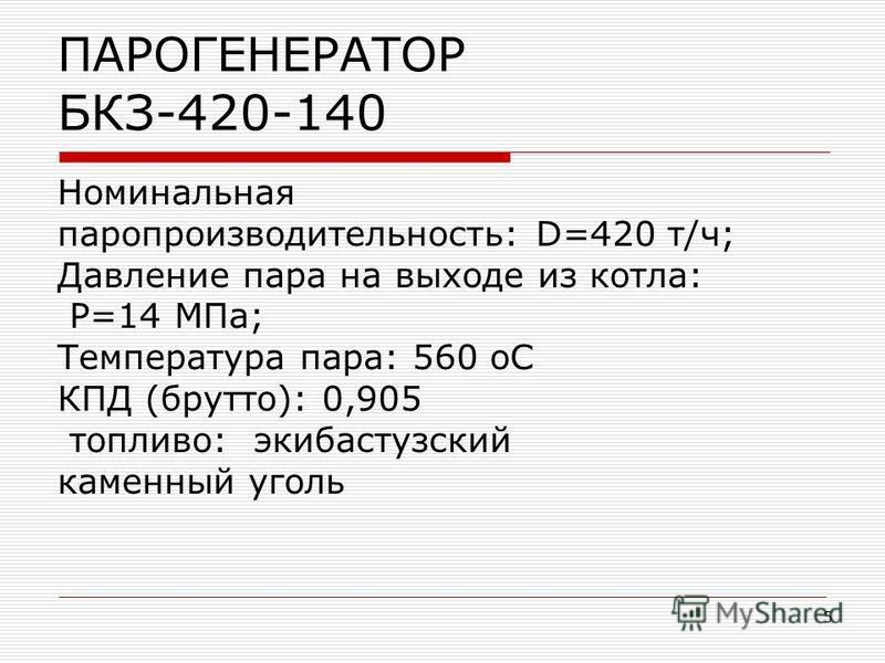 5 ПАРОГЕНЕРАТОР БКЗ-420-140 Номинальная паропроизводительность: D=420 т/ч; Давление пара на выходе из котла: P=14 МПа; Температура пара: 560 ОС КПД (брутто): 0,905 топливо: экибастузский каменный уголь