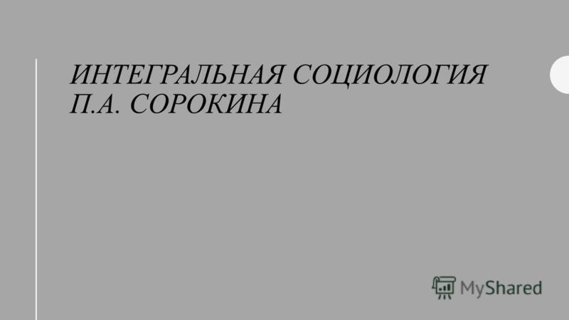 ИНТЕГРАЛЬНАЯ СОЦИОЛОГИЯ П.А. СОРОКИНА