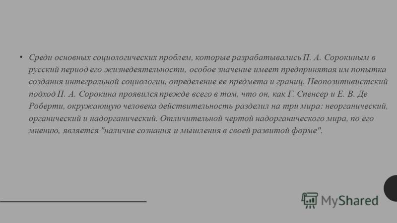 Среди основных социологических проблем, которые разрабатывались П. А. Сорокиным в русский период его жизнедеятельности, особое значение имеет предпринятая им попытка создания интегральной социологии, определение ее предмета и границ. Неопозитивистски
