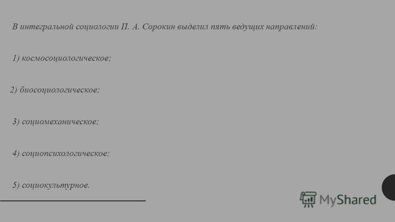 В интегральной социологии П. А. Сорокин выделил пять ведущих направлений: 1) космосоциологическое; 2) биосоциологическое; 3) социомеханическое; 4) социопсихологическое; 5) социокультурное.