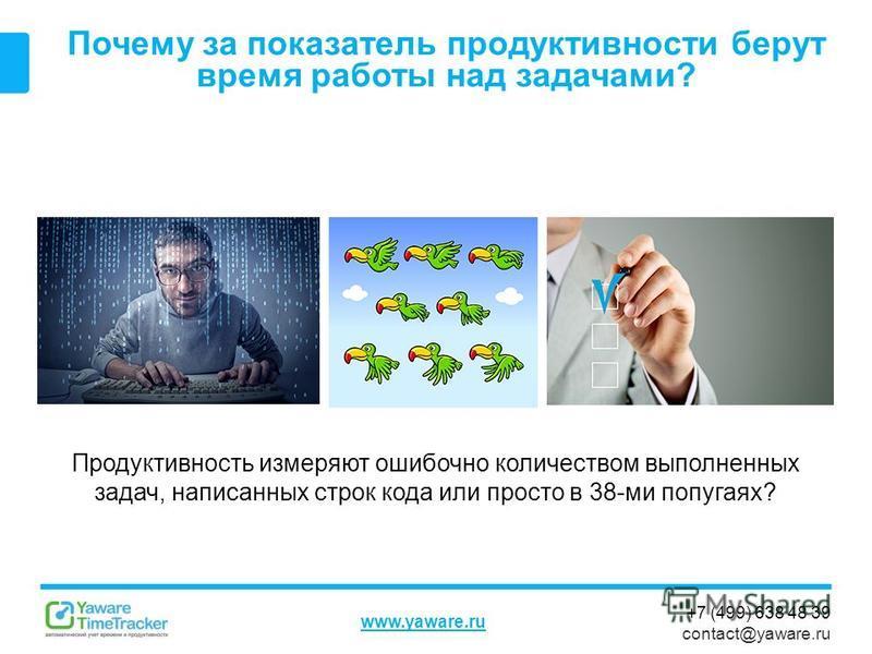 +7 (499) 638 48 39 contact@yaware.ru www.yaware.ru Почему за показатель продуктивности берут время работы над задачами? Продуктивность измеряют ошибочно количеством выполненных задач, написанных строк кода или просто в 38-ми попугаях?