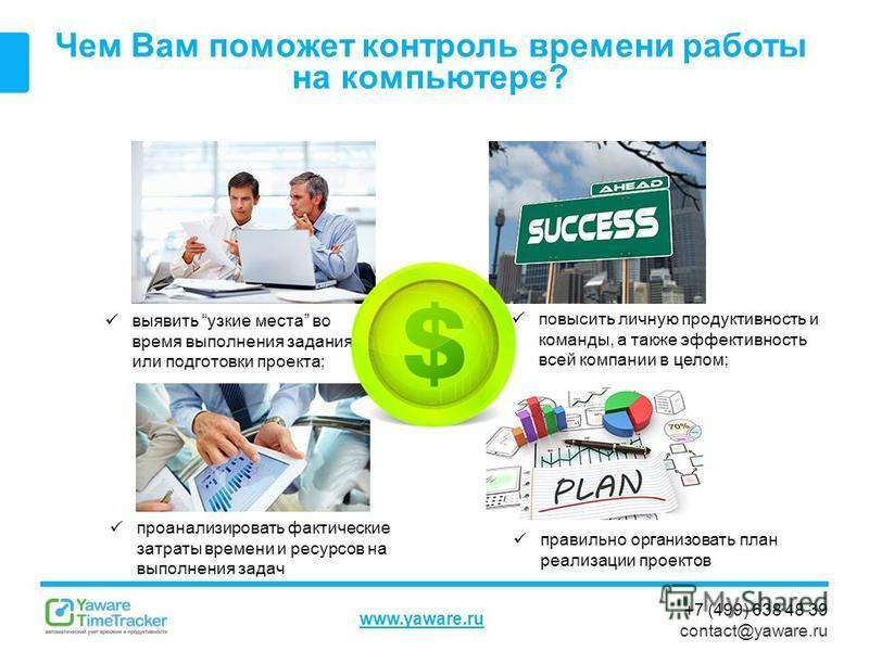 +7 (499) 638 48 39 contact@yaware.ru www.yaware.ru Чем Вам поможет контроль ввремени работы на компьютере? выявить узкие места во время выполнения задания или подготовки проекта; повысить личную продуктивность и команды, а также эффективность всей ко