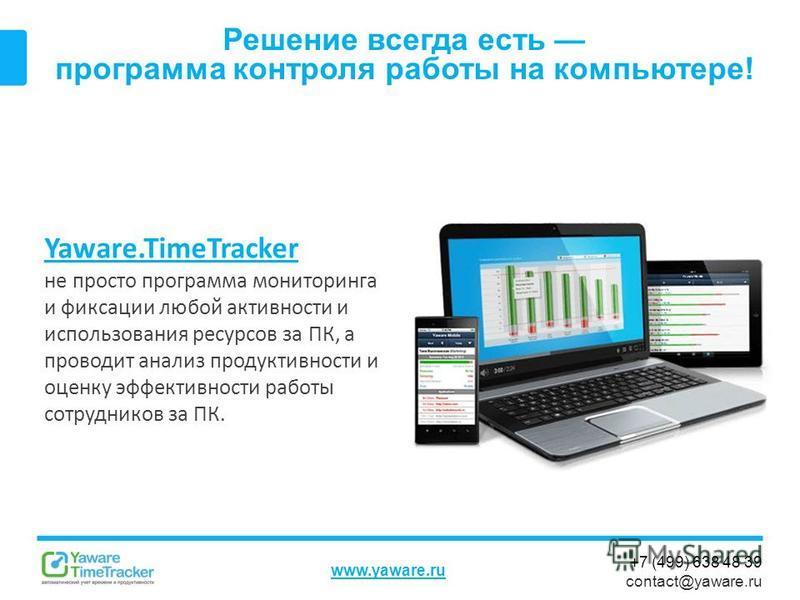 +7 (499) 638 48 39 contact@yaware.ru www.yaware.ru Решение всегда есть программа контроля работы на компьютере! Yaware.TimeTracker не просто программа мониторинга и фиксации любой активности и использования ресурсов за ПК, а проводит анализ продуктив