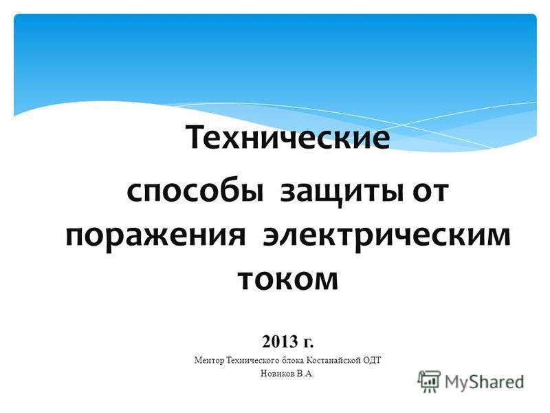Технические способы защиты от поражения электрическим током 2013 г. Ментор Технического блока Костанайской ОДТ Новиков В.А.
