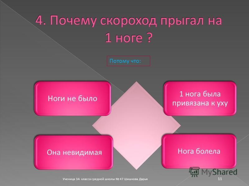 Ученица 3А класса средней школы 47 Шишкова Дарья 11 Ноги не было 1 нога была привязана к уху Она невидимая Нога болела Потому что: