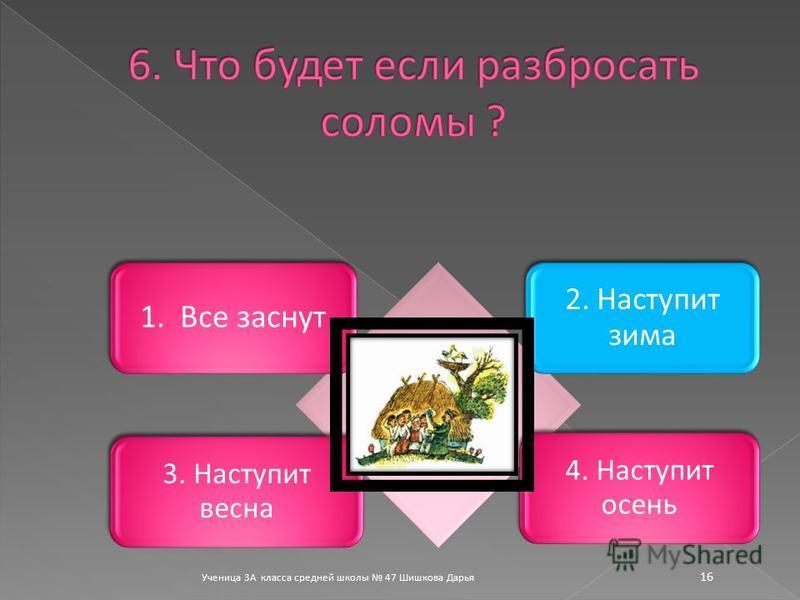 Ученица 3А класса средней школы 47 Шишкова Дарья 16 1. Все заснут 2. Наступит зима 3. Наступит весна 4. Наступит осень