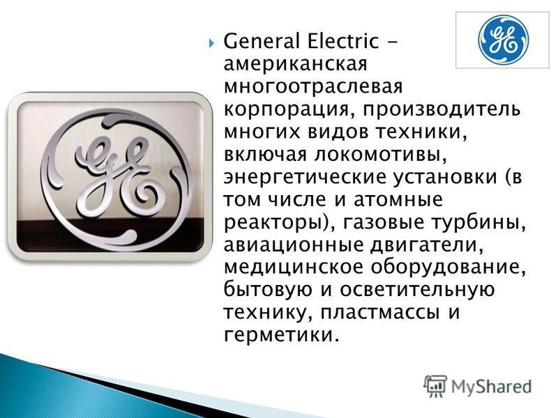 General Electric - американская многоотраслевая корпорация, производитель многих видов техники, включая локомотивы, энергетические установки (в том числе и атомные реакторы), газовые турбины, авиационные двигатели, медицинское оборудование, бытовую и