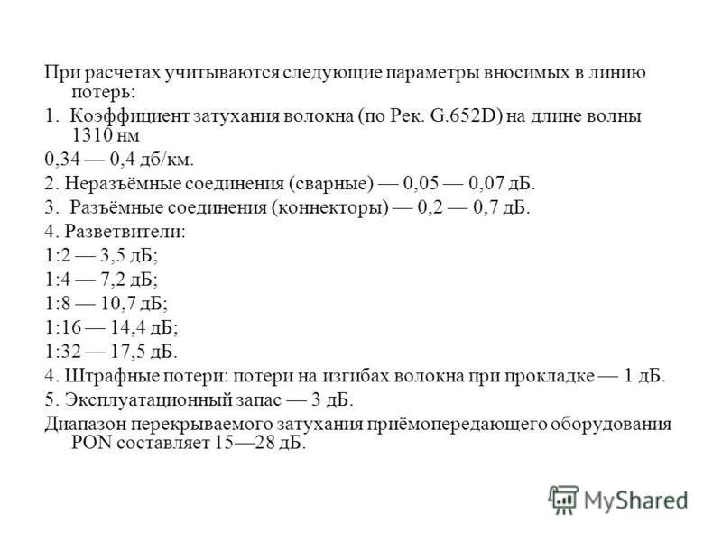 При расчетах учитываются следующие параметры вносимых в линию потерь: 1. Коэффициент затухания волокна (по Рек. G.652D) на длине волны 1310 нм 0,34 0,4 дб/км. 2. Неразъёмные соединения (сварные) 0,05 0,07 дБ. 3. Разъёмные соединения (коннекторы) 0,2