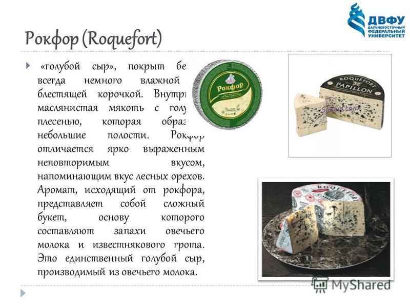 Рокфор (Roquefort) «голубой сыр», покрыт белой, всегда немного влажной и блестящей корочкой. Внутри - маслянистая мякоть с голубой плесенью, которая образует небольшие полости. Рокфор отличается ярко выраженным неповторимым вкусом, напоминающим вкус