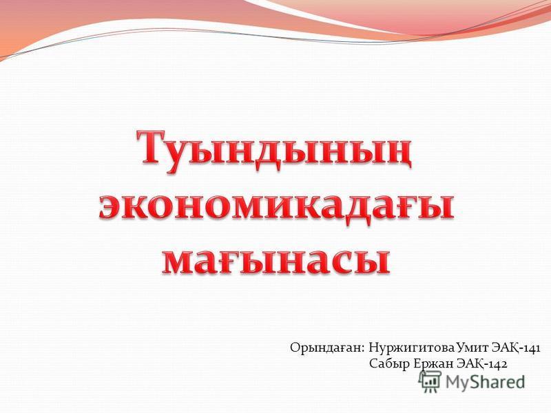 Орында ғ ан: Нуржигитова Умит ЭА Қ -141 Сабыр Ержан ЭА Қ -142