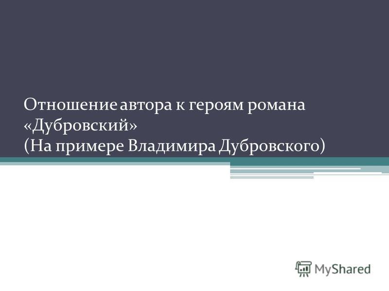Отношение автора к героям романа «Дубровский» (На примере Владимира Дубровского)