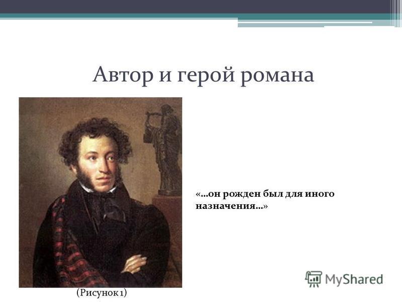 Автор и герой романа «…он рожден был для иного назначения…» (Рисунок 1)