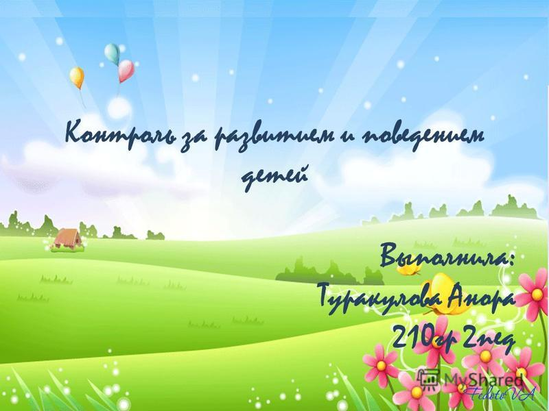 Контроль за развитием и поведением детей Выполнила: Туракулова Анора 210 гр 2 пед