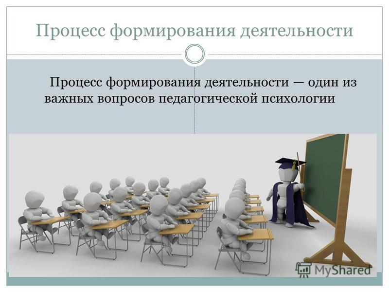 Процесс формирования деятельности Процесс формирования деятельности один из важных вопросов педагогической психологии