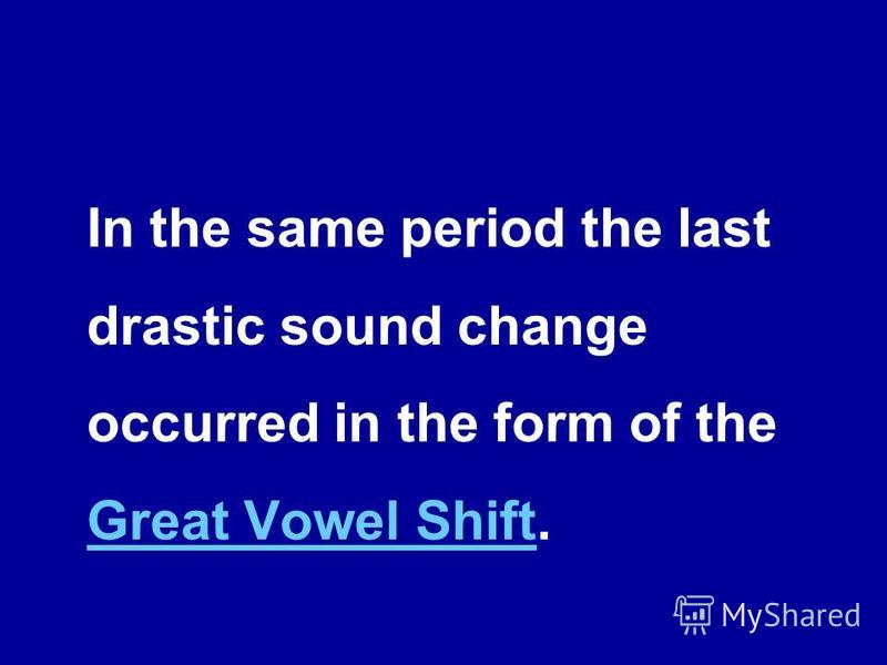 In the same period the last drastic sound change occurred in the form of the Great Vowel Shift. Great Vowel Shift