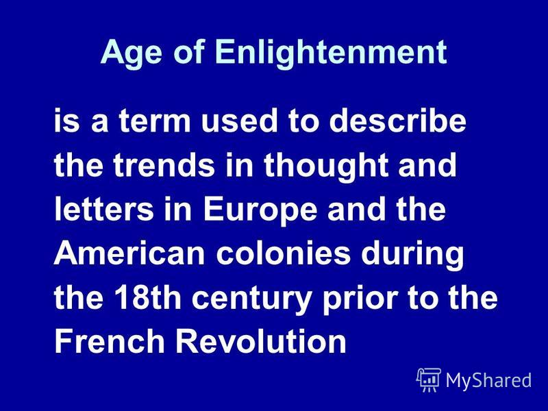 Age of Enlightenment is a term used to describe the trends in thought and letters in Europe and the American colonies during the 18th century prior to the French Revolution