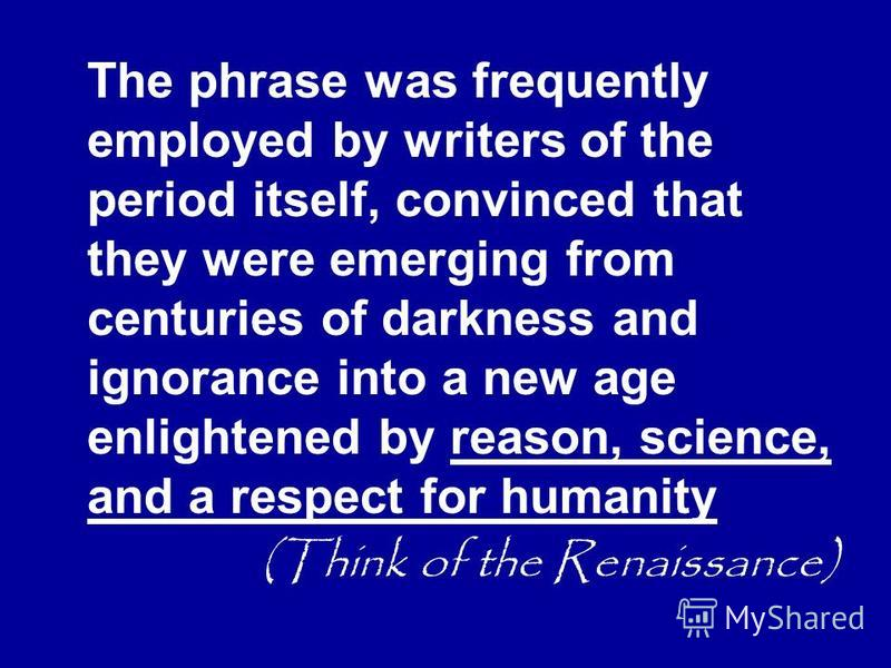 The phrase was frequently employed by writers of the period itself, convinced that they were emerging from centuries of darkness and ignorance into a new age enlightened by reason, science, and a respect for humanity (Think of the Renaissance)