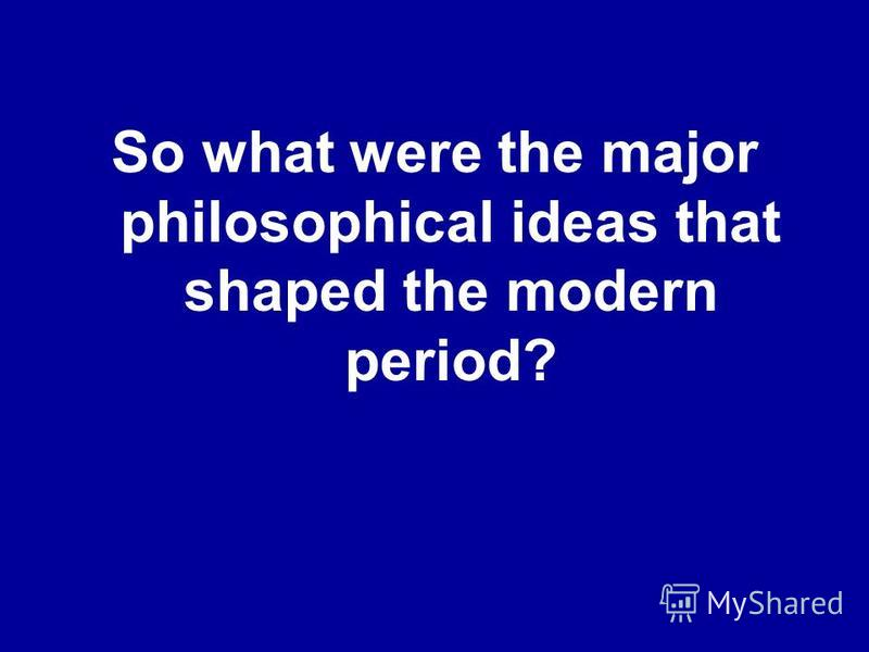 So what were the major philosophical ideas that shaped the modern period?