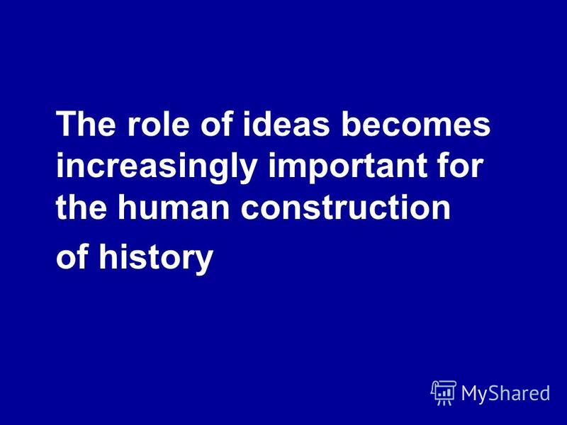 The role of ideas becomes increasingly important for the human construction of history