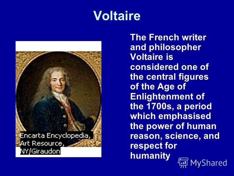 Voltaire The French writer and philosopher Voltaire is considered one of the central figures of the Age of Enlightenment of the 1700s, a period which emphasised the power of human reason, science, and respect for humanity