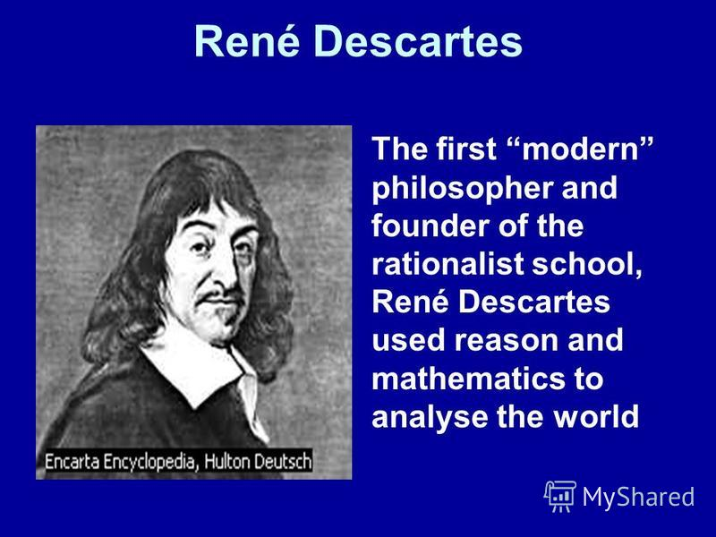 René Descartes The first modern philosopher and founder of the rationalist school, René Descartes used reason and mathematics to analyse the world