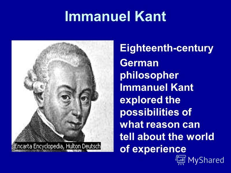 Immanuel Kant Eighteenth-century German philosopher Immanuel Kant explored the possibilities of what reason can tell about the world of experience