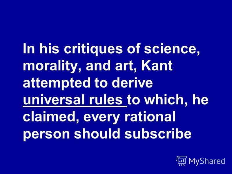 In his critiques of science, morality, and art, Kant attempted to derive universal rules to which, he claimed, every rational person should subscribe