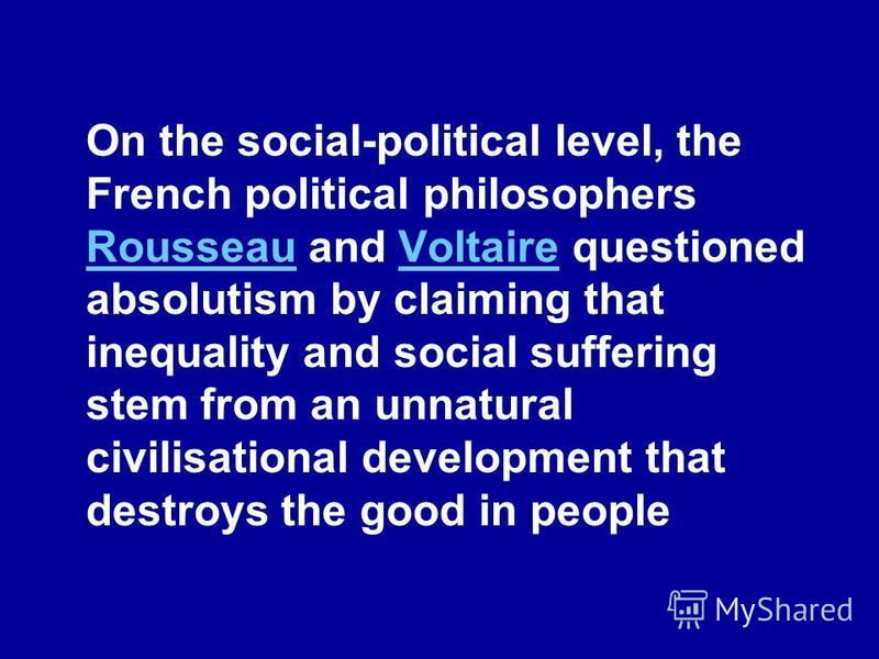 On the social-political level, the French political philosophers Rousseau and Voltaire questioned absolutism by claiming that inequality and social suffering stem from an unnatural civilisational development that destroys the good in people RousseauV