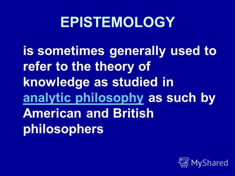 EPISTEMOLOGY is sometimes generally used to refer to the theory of knowledge as studied in analytic philosophy as such by American and British philosophers analytic philosophy