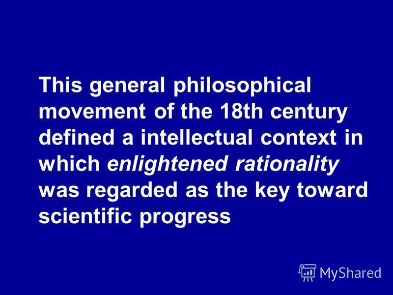 This general philosophical movement of the 18th century defined a intellectual context in which enlightened rationality was regarded as the key toward scientific progress
