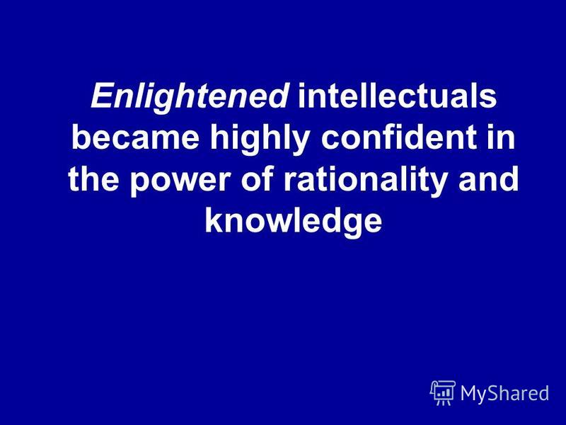 Enlightened intellectuals became highly confident in the power of rationality and knowledge