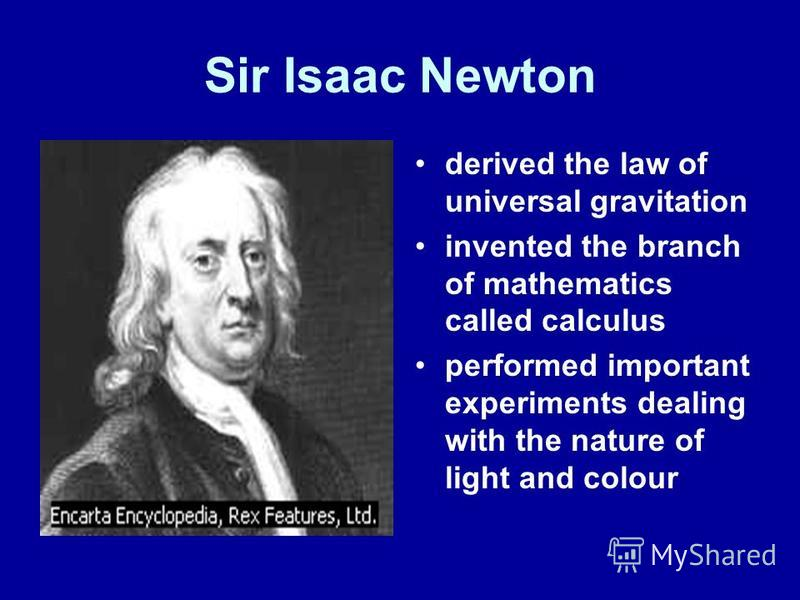 Sir Isaac Newton derived the law of universal gravitation invented the branch of mathematics called calculus performed important experiments dealing with the nature of light and colour