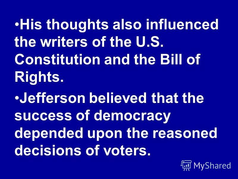 His thoughts also influenced the writers of the U.S. Constitution and the Bill of Rights. Jefferson believed that the success of democracy depended upon the reasoned decisions of voters.