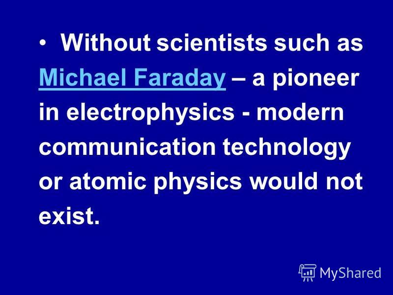 Without scientists such as Michael Faraday – a pioneer in electrophysics - modern communication technology or atomic physics would not exist. Michael Faraday