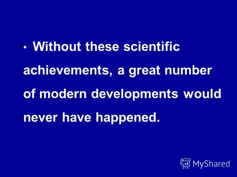Without these scientific achievements, a great number of modern developments would never have happened.
