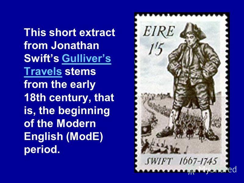 This short extract from Jonathan Swifts Gullivers Travels stems from the early 18th century, that is, the beginning of the Modern English (ModE) period.Gullivers Travels