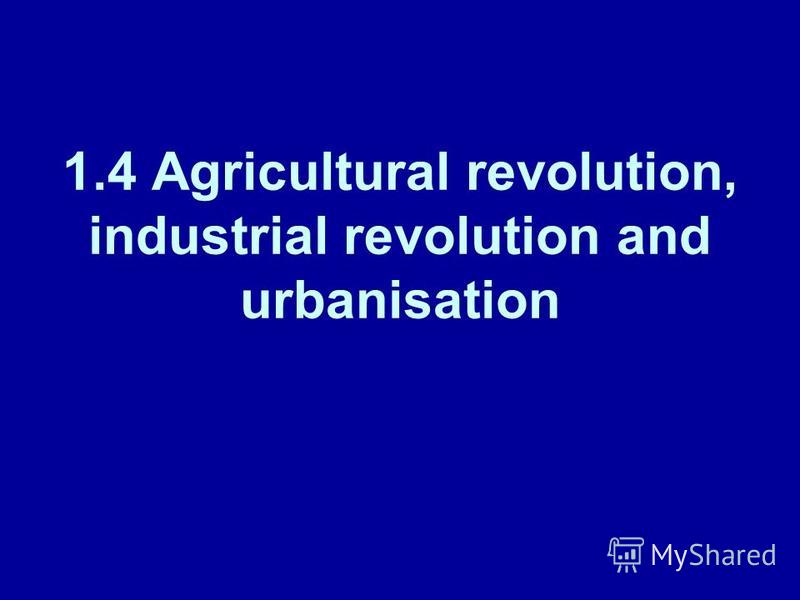 1.4 Agricultural revolution, industrial revolution and urbanisation