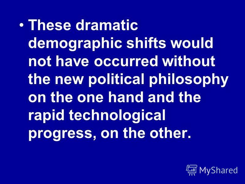 These dramatic demographic shifts would not have occurred without the new political philosophy on the one hand and the rapid technological progress, on the other.