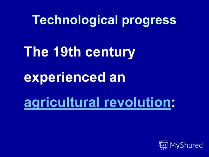 Technological progress The 19th century experienced an agricultural revolution: agricultural revolution