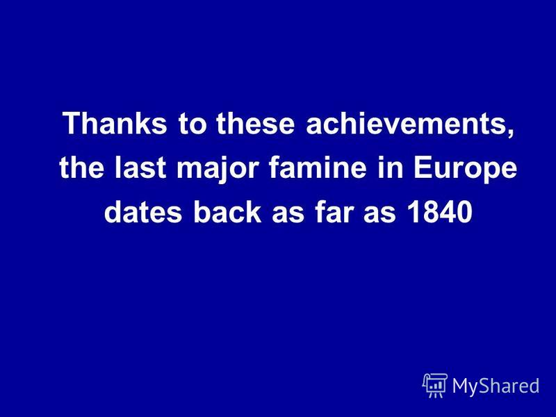 Thanks to these achievements, the last major famine in Europe dates back as far as 1840