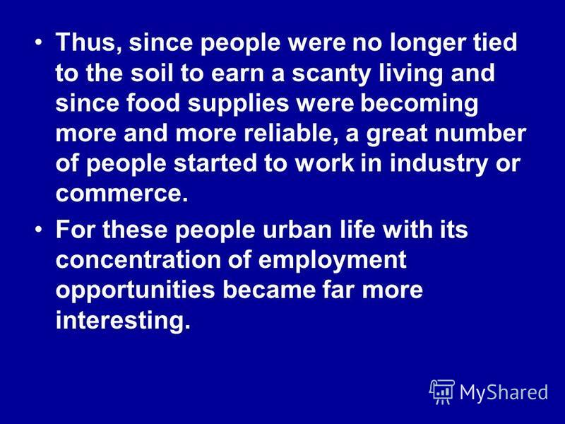 Thus, since people were no longer tied to the soil to earn a scanty living and since food supplies were becoming more and more reliable, a great number of people started to work in industry or commerce. For these people urban life with its concentrat