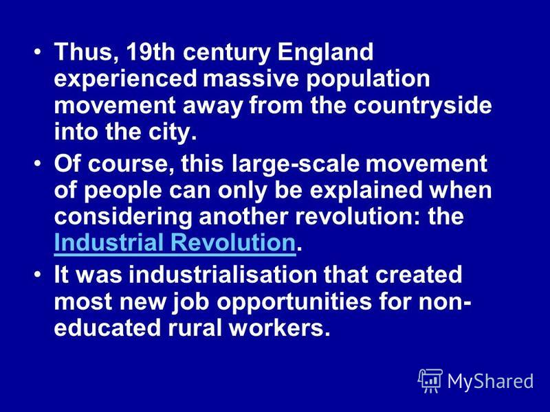 Thus, 19th century England experienced massive population movement away from the countryside into the city. Of course, this large-scale movement of people can only be explained when considering another revolution: the Industrial Revolution. Industria