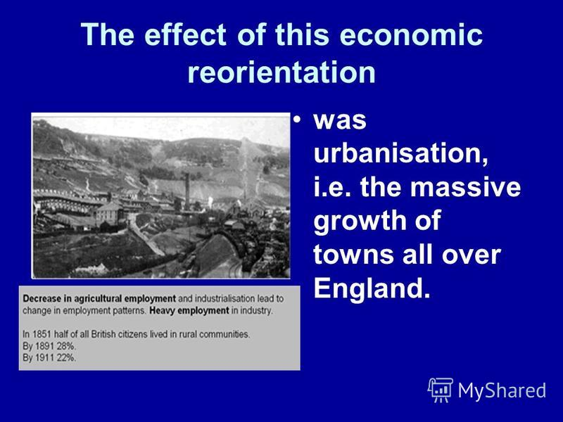 The effect of this economic reorientation was urbanisation, i.e. the massive growth of towns all over England.