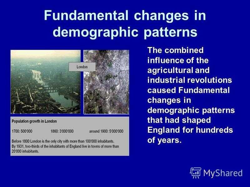 Fundamental changes in demographic patterns The combined influence of the agricultural and industrial revolutions caused Fundamental changes in demographic patterns that had shaped England for hundreds of years.