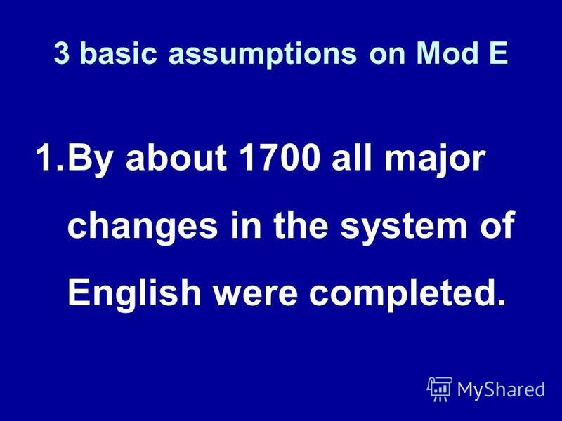 1.By about 1700 all major changes in the system of English were completed. 3 basic assumptions on Mod E