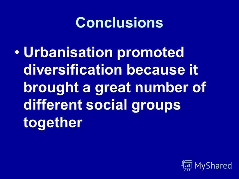 Conclusions Urbanisation promoted diversification because it brought a great number of different social groups together
