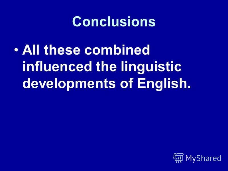 Conclusions All these combined influenced the linguistic developments of English.