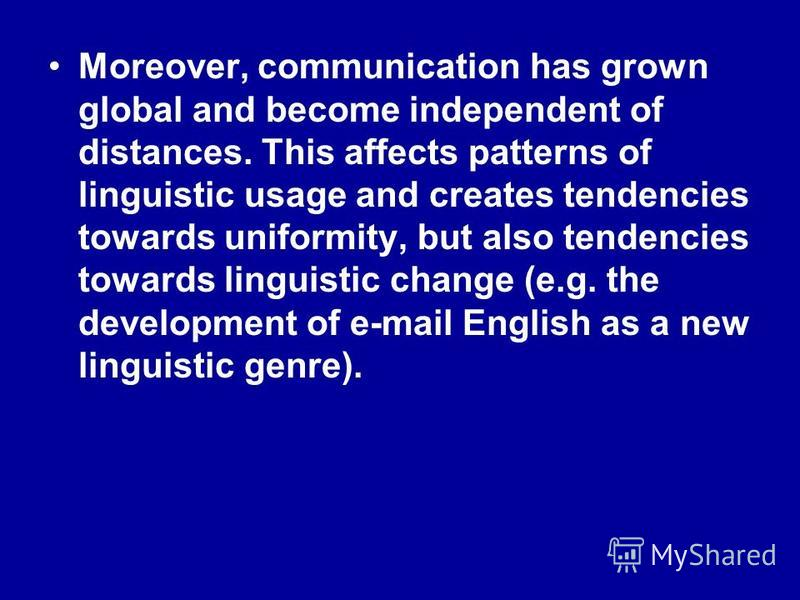 Moreover, communication has grown global and become independent of distances. This affects patterns of linguistic usage and creates tendencies towards uniformity, but also tendencies towards linguistic change (e.g. the development of e-mail English a